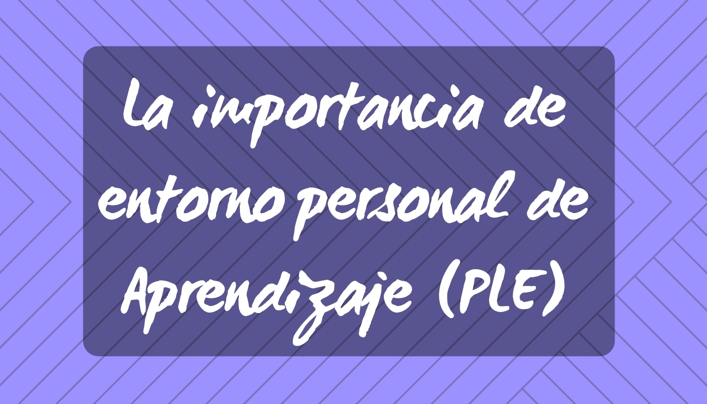La importancia de entorno personal de Aprendizaje (PLE)